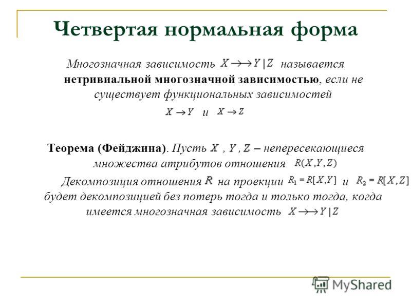 Четвертая нормальная форма Многозначная зависимость называется нетривиальной многозначной зависимостью, если не существует функциональных зависимостей и Теорема (Фейджина). Пусть,, – непересекающиеся множества атрибутов отношения. Декомпозиция отноше