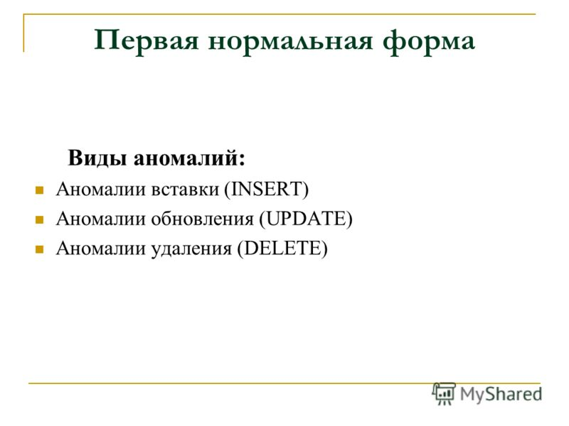 Первая нормальная форма Виды аномалий: Аномалии вставки (INSERT) Аномалии обновления (UPDATE) Аномалии удаления (DELETE)