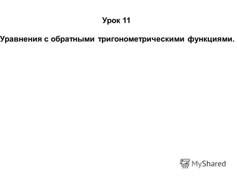 Урок 11 Уравнения с обратными тригонометрическими функциями.