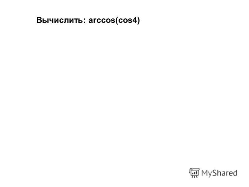 Вычислить: аrccos(cos4)