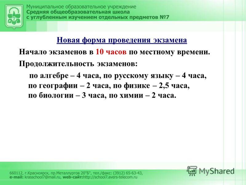 Новая форма проведения экзамена Начало экзаменов в 10 часов по местному времени. Продолжительность экзаменов: по алгебре – 4 часа, по русскому языку – 4 часа, по географии – 2 часа, по физике – 2,5 часа, по биологии – 3 часа, по химии – 2 часа.