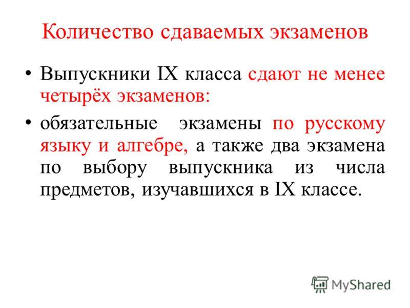Количество сдаваемых экзаменов Выпускники IX класса сдают не менее четырёх экзаменов: обязательные экзамены по русскому языку и алгебре, а также два экзамена по выбору выпускника из числа предметов, изучавшихся в IX классе.