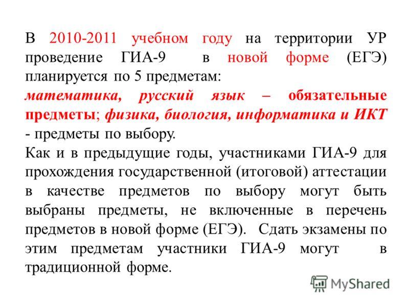 В 2010-2011 учебном году на территории УР проведение ГИА-9 в новой форме (ЕГЭ) планируется по 5 предметам: математика, русский язык – обязательные предметы; физика, биология, информатика и ИКТ - предметы по выбору. Как и в предыдущие годы, участникам