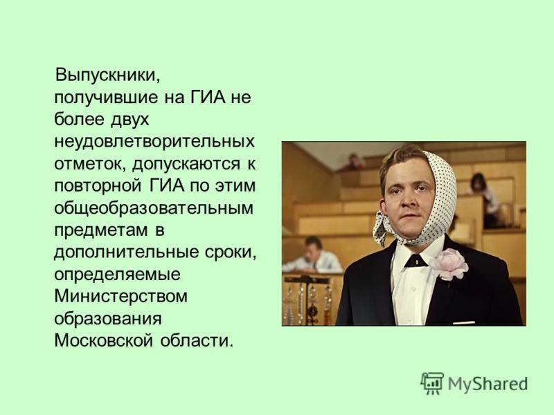 Выпускники, получившие на ГИА не более двух неудовлетворительных отметок, допускаются к повторной ГИА по этим общеобразовательным предметам в дополнительные сроки, определяемые Министерством образования Московской области.