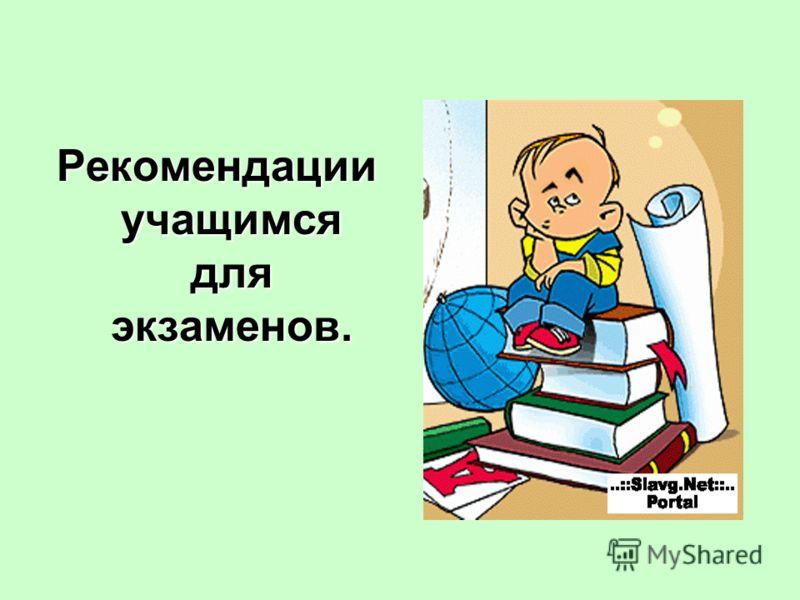 Рекомендации учащимся для экзаменов.