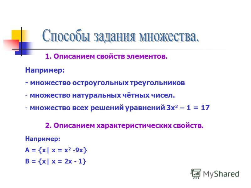 1. Описанием свойств элементов. Например: - множество остроугольных треугольников - множество натуральных чётных чисел. - множество всех решений уравнений 3х 2 – 1 = 17 2. Описанием характеристических свойств. Например: А = {х| х = х 2 -9х} В = {х| х