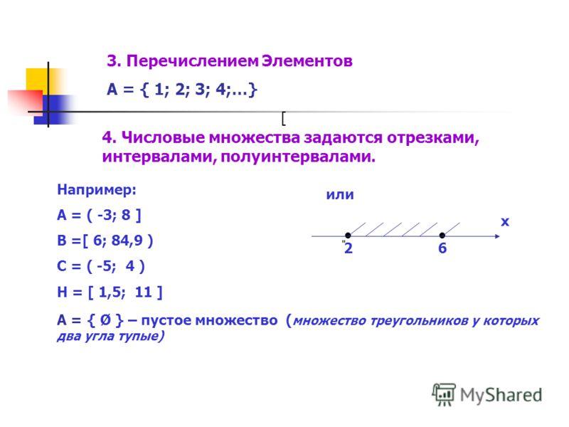 4. Числовые множества задаются отрезками, интервалами, полуинтервалами. Например: А = ( -3; 8 ] В =[ 6; 84,9 ) С = ( -5; 4 ) Н = [ 1,5; 11 ] [ или ͈ 26 х А = { Ø } – пустое множество ( множество треугольников у которых два угла тупые) 3. Перечисление