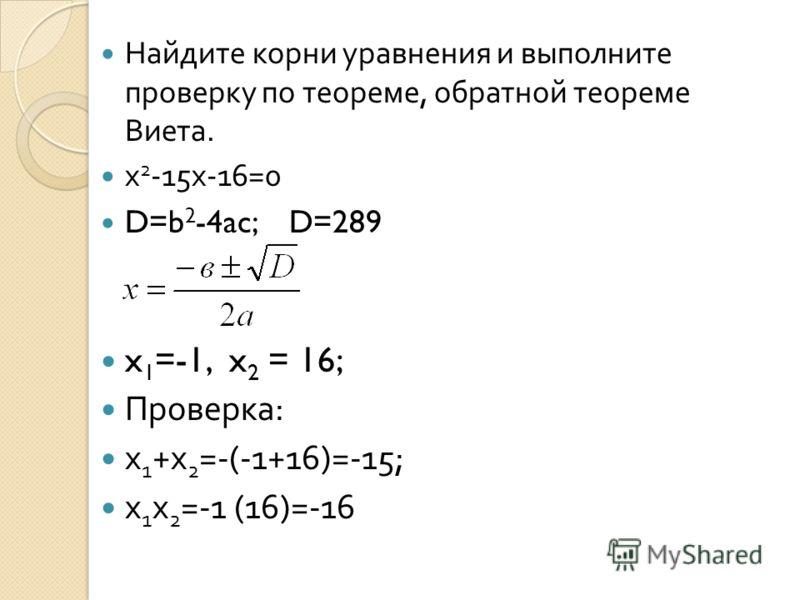 Найдите корни уравнения и выполните проверку по теореме, обратной теореме Виета. х 2 -15 х -16=0 D=b 2 -4ac; D=289 x 1 =-1, x 2 = 16; Проверка : х 1 + х 2 =-(-1+16)=-15; х 1 х 2 =-1 (16)=-16