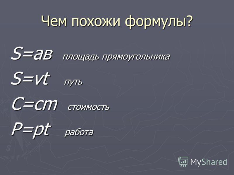 Чем похожи формулы? S=ав площадь прямоугольника S=vt путь C=cm стоимость P=pt работа