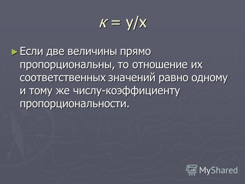 к = у/х Если две величины прямо пропорциональны, то отношение их соответственных значений равно одному и тому же числу-коэффициенту пропорциональности. Если две величины прямо пропорциональны, то отношение их соответственных значений равно одному и т
