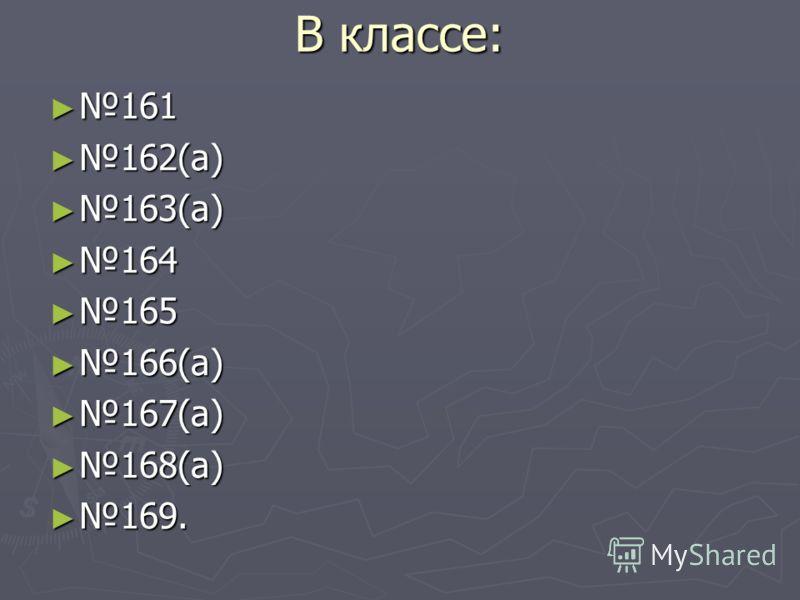 В классе: 161 161 162(а) 162(а) 163(а) 163(а) 164 164 165 165 166(а) 166(а) 167(а) 167(а) 168(а) 168(а) 169. 169.