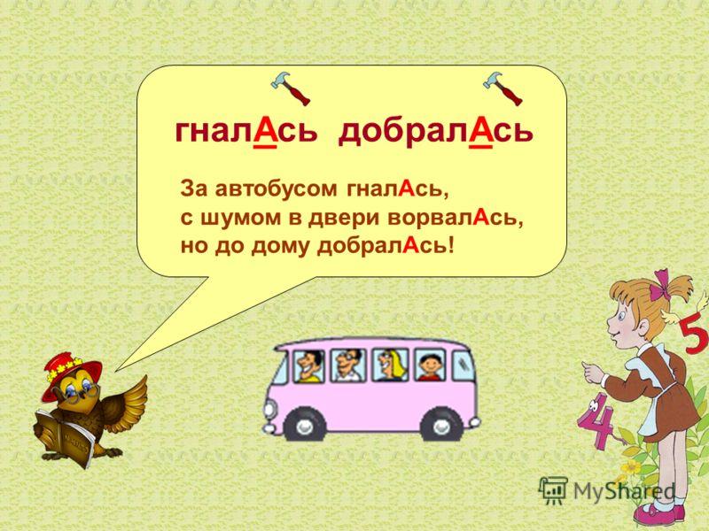 гналАсь добралАсь За автобусом гналАсь, с шумом в двери ворвалАсь, но до дому добралАсь!
