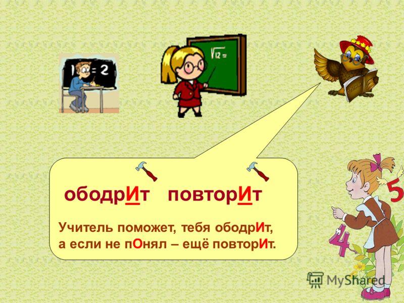 ободрИт повторИт Учитель поможет, тебя ободрИт, а если не пОнял – ещё повторИт.