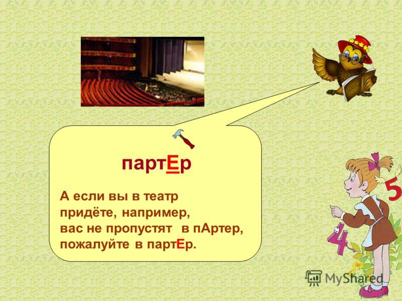 партЕр А если вы в театр придёте, например, вас не пропустят в пАртер, пожалуйте в партЕр.