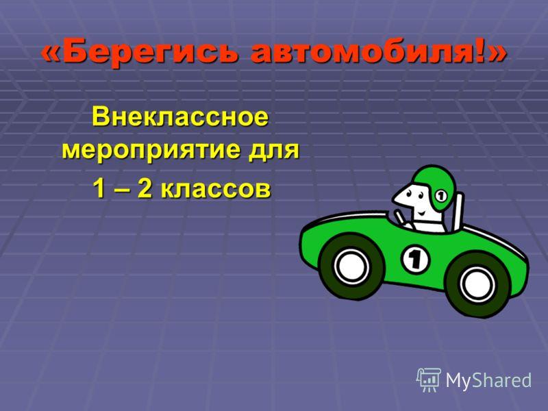 «Берегись автомобиля!» Внеклассное мероприятие для 1 – 2 классов 1 – 2 классов