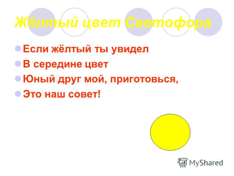 Жёлтый цвет Светофора Если жёлтый ты увидел В середине цвет Юный друг мой, приготовься, Это наш совет!