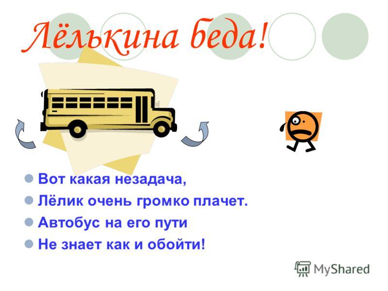 Лёлькина беда! Вот какая незадача, Лёлик очень громко плачет. Автобус на его пути Не знает как и обойти!