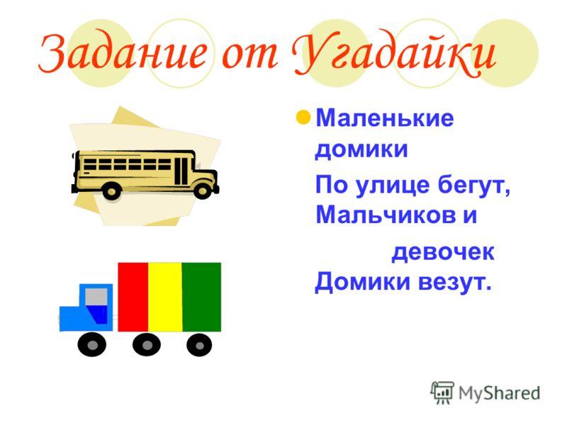 Задание от Угадайки Маленькие домики По улице бегут, Мальчиков и девочек Домики везут.