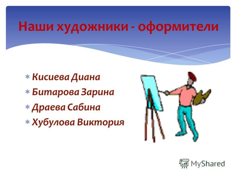 Кисиева Диана Битарова Зарина Драева Сабина Хубулова Виктория Наши художники - оформители
