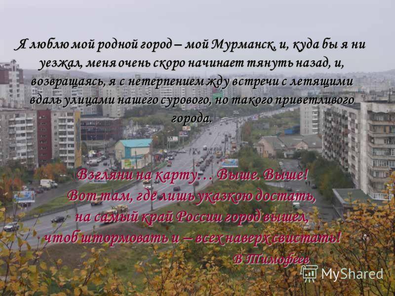 Я люблю мой родной город – мой Мурманск, и, куда бы я ни уезжал, меня очень скоро начинает тянуть назад, и, возвращаясь, я с нетерпением жду встречи с летящими вдаль улицами нашего сурового, но такого приветливого города. Взгляни на карту… Выше. Выше