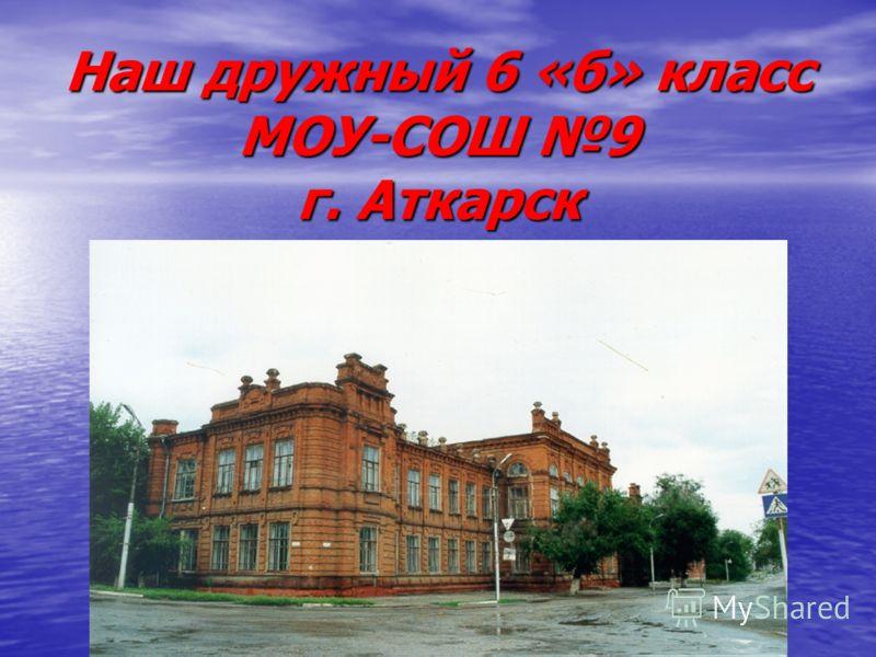 Наш дружный 6 «б» класс МОУ-СОШ 9 г. Аткарск