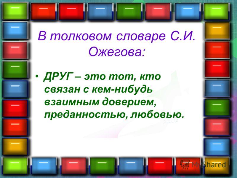 В толковом словаре С.И. Ожегова: ДРУГ – это тот, кто связан с кем-нибудь взаимным доверием, преданностью, любовью.