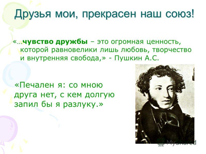 Друзья мои, прекрасен наш союз! «…чувство дружбы – это огромная ценность, которой равновелики лишь любовь, творчество и внутренняя свобода,» - Пушкин А.С. «Печален я: со мною друга нет, с кем долгую запил бы я разлуку.»