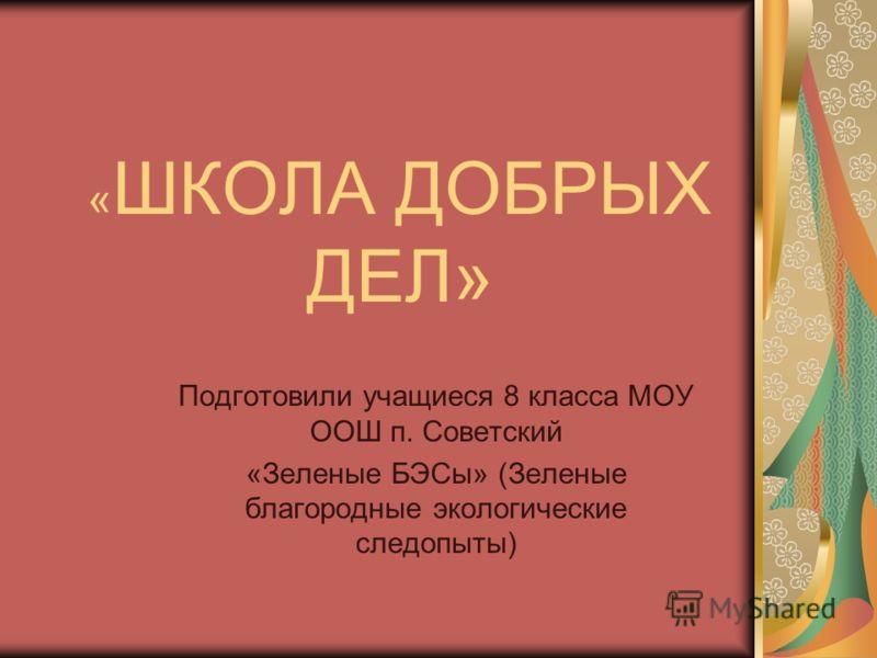 « ШКОЛА ДОБРЫХ ДЕЛ» Подготовили учащиеся 8 класса МОУ ООШ п. Советский «Зеленые БЭСы» (Зеленые благородные экологические следопыты)