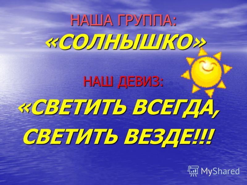 НАША ГРУППА: «СОЛНЫШКО» НАШ ДЕВИЗ: «СВЕТИТЬ ВСЕГДА, СВЕТИТЬ ВЕЗДЕ!!! СВЕТИТЬ ВЕЗДЕ!!!