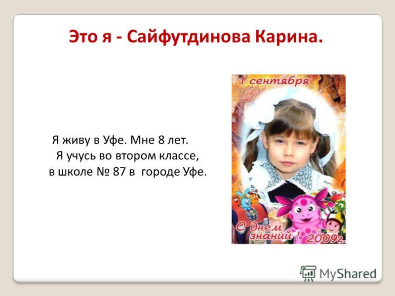 Это я - Сайфутдинова Карина. Я живу в Уфе. Мне 8 лет. Я учусь во втором классе, в школе 87 в городе Уфе.