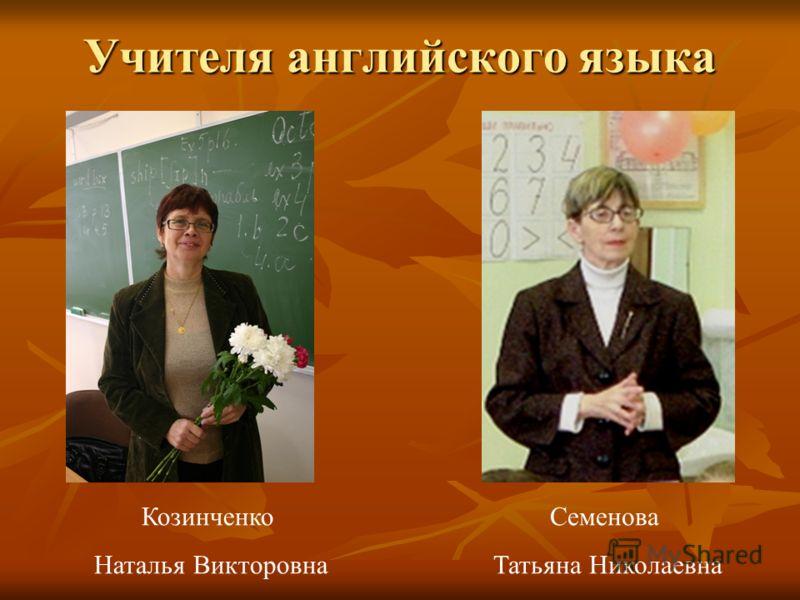Учителя английского языка Козинченко Наталья Викторовна Семенова Татьяна Николаевна