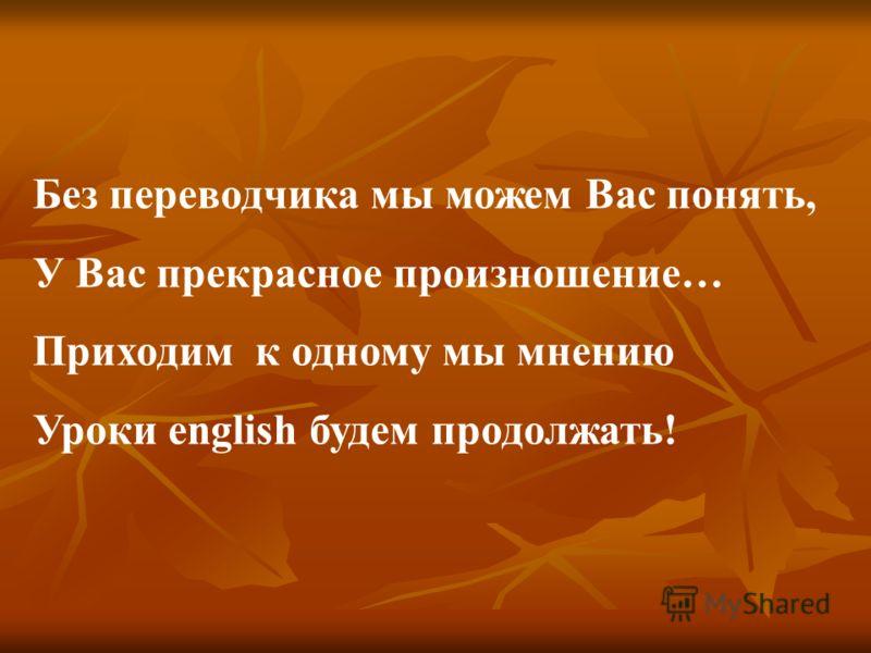 Без переводчика мы можем Вас понять, У Вас прекрасное произношение… Приходим к одному мы мнению Уроки english будем продолжать!