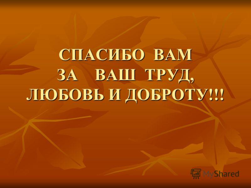 СПАСИБО ВАМ ЗА ВАШ ТРУД, ЛЮБОВЬ И ДОБРОТУ!!!