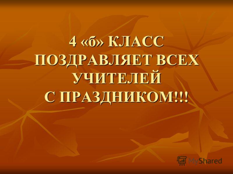 4 «б» КЛАСС ПОЗДРАВЛЯЕТ ВСЕХ УЧИТЕЛЕЙ С ПРАЗДНИКОМ!!!