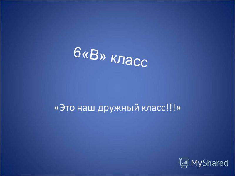 6«В» класс «Это наш дружный класс!!!»