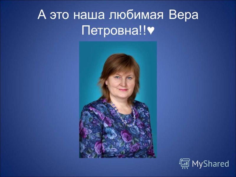 А это наша любимая Вера Петровна!!