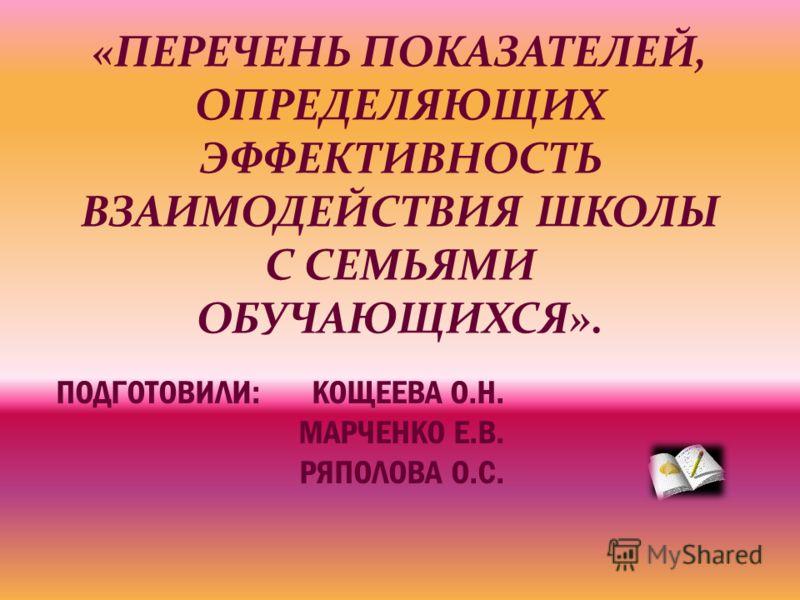 «ПЕРЕЧЕНЬ ПОКАЗАТЕЛЕЙ, ОПРЕДЕЛЯЮЩИХ ЭФФЕКТИВНОСТЬ ВЗАИМОДЕЙСТВИЯ ШКОЛЫ С СЕМЬЯМИ ОБУЧАЮЩИХСЯ». ПОДГОТОВИЛИ: КОЩЕЕВА О.Н. МАРЧЕНКО Е.В. РЯПОЛОВА О.С.