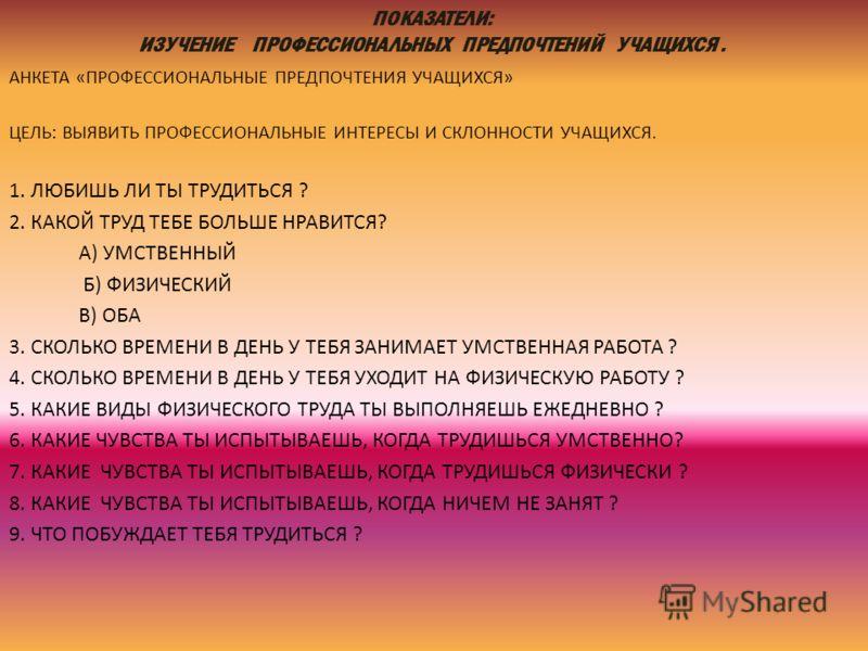 ПОКАЗАТЕЛИ: ИЗУЧЕНИЕ ПРОФЕССИОНАЛЬНЫХ ПРЕДПОЧТЕНИЙ УЧАЩИХСЯ. АНКЕТА «ПРОФЕССИОНАЛЬНЫЕ ПРЕДПОЧТЕНИЯ УЧАЩИХСЯ» ЦЕЛЬ: ВЫЯВИТЬ ПРОФЕССИОНАЛЬНЫЕ ИНТЕРЕСЫ И СКЛОННОСТИ УЧАЩИХСЯ. 1. ЛЮБИШЬ ЛИ ТЫ ТРУДИТЬСЯ ? 2. КАКОЙ ТРУД ТЕБЕ БОЛЬШЕ НРАВИТСЯ? А) УМСТВЕННЫЙ