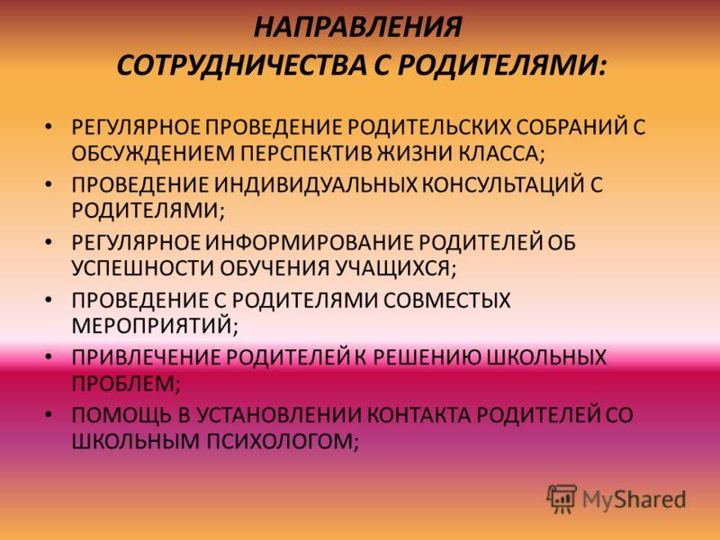 НАПРАВЛЕНИЯ СОТРУДНИЧЕСТВА С РОДИТЕЛЯМИ: РЕГУЛЯРНОЕ ПРОВЕДЕНИЕ РОДИТЕЛЬСКИХ СОБРАНИЙ С ОБСУЖДЕНИЕМ ПЕРСПЕКТИВ ЖИЗНИ КЛАССА; ПРОВЕДЕНИЕ ИНДИВИДУАЛЬНЫХ КОНСУЛЬТАЦИЙ С РОДИТЕЛЯМИ; РЕГУЛЯРНОЕ ИНФОРМИРОВАНИЕ РОДИТЕЛЕЙ ОБ УСПЕШНОСТИ ОБУЧЕНИЯ УЧАЩИХСЯ; ПРОВ