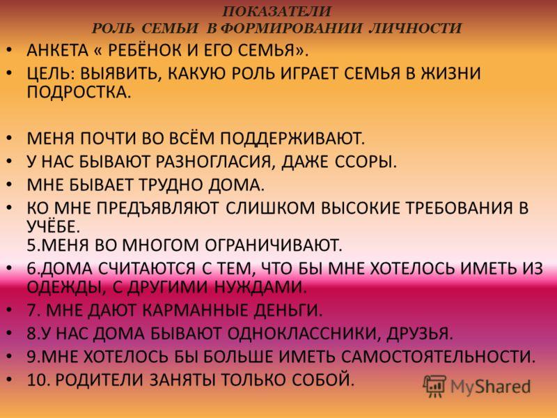 ПОКАЗАТЕЛИ РОЛЬ СЕМЬИ В ФОРМИРОВАНИИ ЛИЧНОСТИ АНКЕТА « РЕБЁНОК И ЕГО СЕМЬЯ». ЦЕЛЬ: ВЫЯВИТЬ, КАКУЮ РОЛЬ ИГРАЕТ СЕМЬЯ В ЖИЗНИ ПОДРОСТКА. МЕНЯ ПОЧТИ ВО ВСЁМ ПОДДЕРЖИВАЮТ. У НАС БЫВАЮТ РАЗНОГЛАСИЯ, ДАЖЕ ССОРЫ. МНЕ БЫВАЕТ ТРУДНО ДОМА. КО МНЕ ПРЕДЪЯВЛЯЮТ С