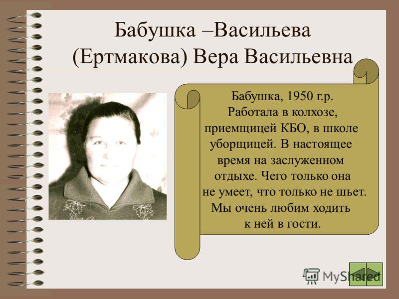 Бабушка –Васильева (Ертмакова) Вера Васильевна Бабушка, 1950 г.р. Работала в колхозе, приемщицей КБО, в школе уборщицей. В настоящее время на заслуженном отдыхе. Чего только она не умеет, что только не шьет. Мы очень любим ходить к ней в гости.