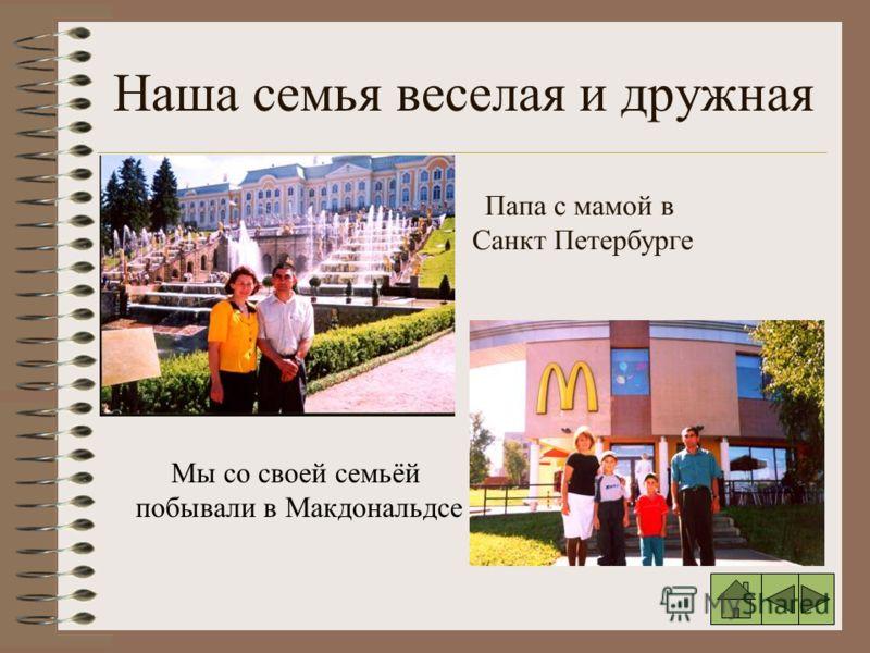 Наша семья веселая и дружная Папа с мамой в Санкт Петербурге Мы со своей семьёй побывали в Макдональдсе