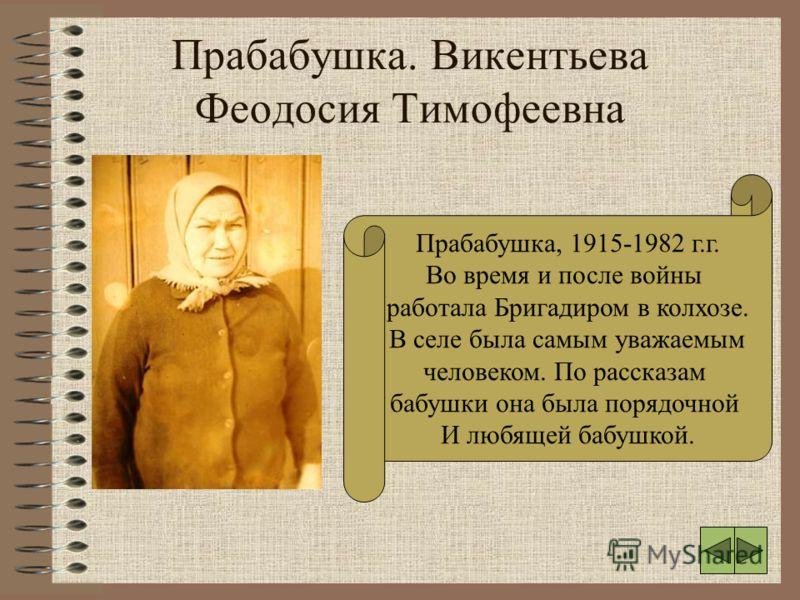 Прабабушка. Викентьева Феодосия Тимофеевна Прабабушка, 1915-1982 г.г. Во время и после войны работала Бригадиром в колхозе. В селе была самым уважаемым человеком. По рассказам бабушки она была порядочной И любящей бабушкой.
