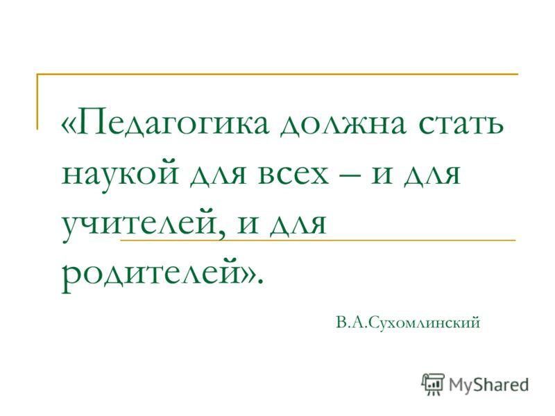 «Педагогика должна стать наукой для всех – и для учителей, и для родителей». В.А.Сухомлинский