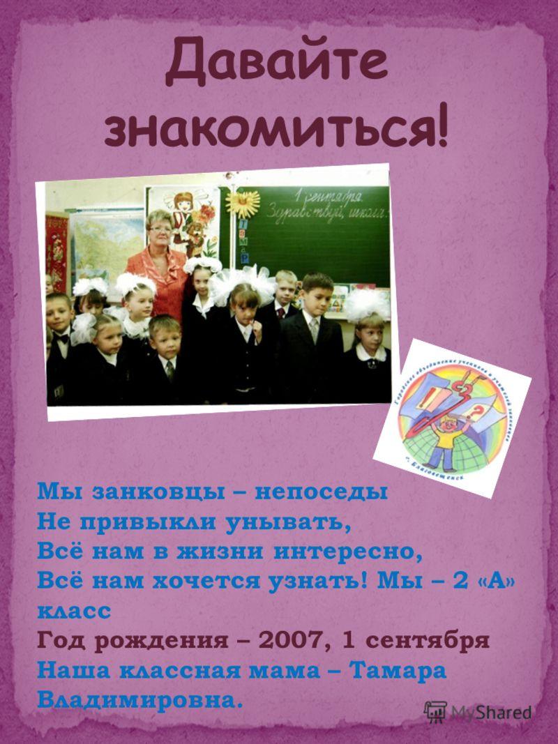 Мы занковцы – непоседы Не привыкли унывать, Всё нам в жизни интересно, Всё нам хочется узнать! Мы – 2 «А» класс Год рождения – 2007, 1 сентября Наша классная мама – Тамара Владимировна.