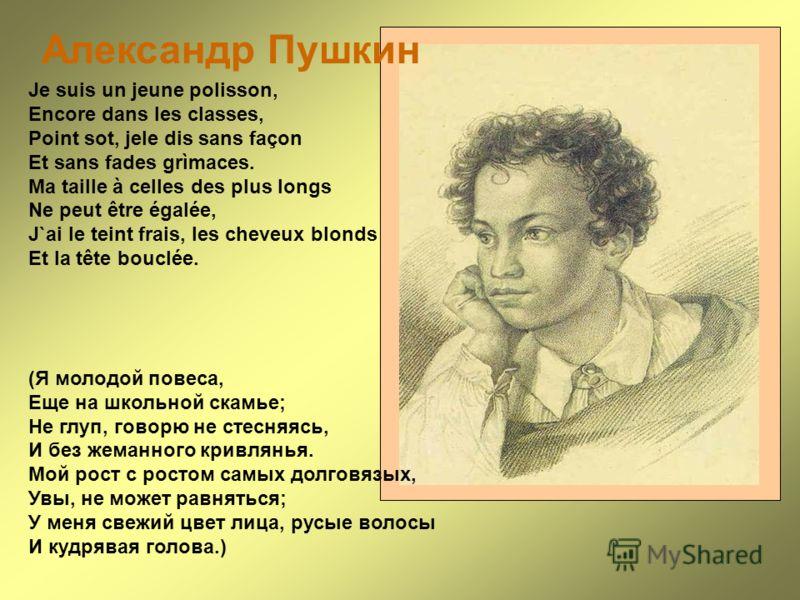 Александр Пушкин Je suis un jeune polisson, Encore dans les classes, Point sot, jele dis sans façon Et sans fades grìmaces. Ma taille à celles des plus longs Ne peut être égalée, J`ai le teint frais, les cheveux blonds Et la tête bouclée. (Я молодой
