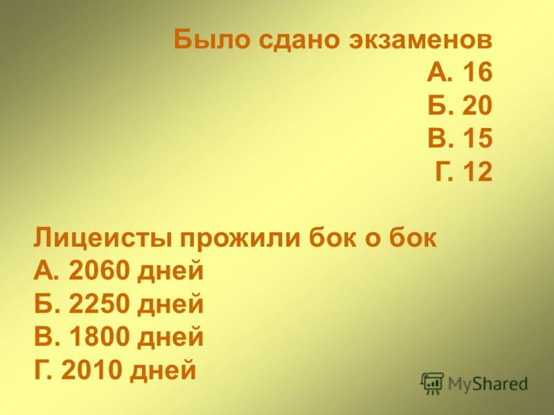 Было сдано экзаменов А. 16 Б. 20 В. 15 Г. 12 Лицеисты прожили бок о бок А. 2060 дней Б. 2250 дней В. 1800 дней Г. 2010 дней