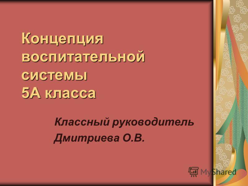 Концепция воспитательной системы 5А класса Классный руководитель Дмитриева О.В.