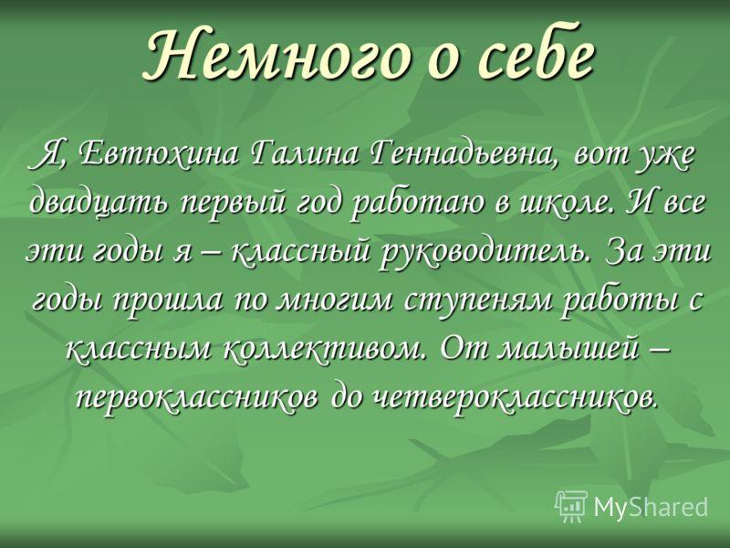 Немного о себе Я, Евтюхина Галина Геннадьевна, вот уже двадцать первый год работаю в школе. И все эти годы я – классный руководитель. За эти годы прошла по многим ступеням работы с классным коллективом. От малышей – первоклассников до четвероклассник