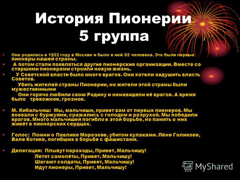 История Пионерии 5 группа Она родилась в 1922 году в Москве и было в ней 92 человека. Это были первые пионеры нашей страны. А потом стали появляться другие пионерские организации. Вместе со старшими пионерами строили новую жизнь. У Советской власти б